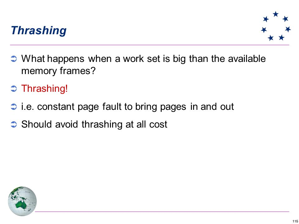 Thrashing What happens when a work set is big than the available memory frames Thrashing! i.e. constant page fault to bring pages in and out.