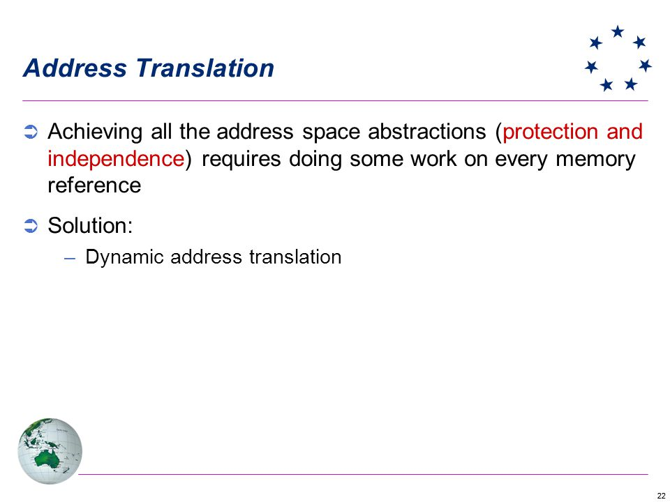Address Translation Achieving all the address space abstractions (protection and independence) requires doing some work on every memory reference.