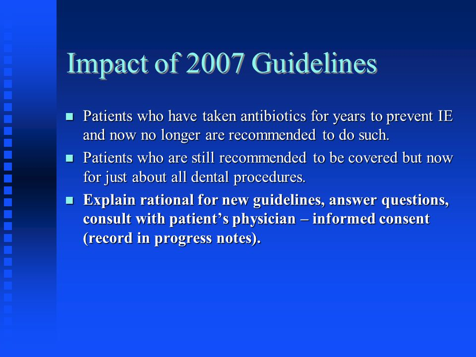 Impact of 2007 Guidelines Patients who have taken antibiotics for years to prevent IE and now no longer are recommended to do such.