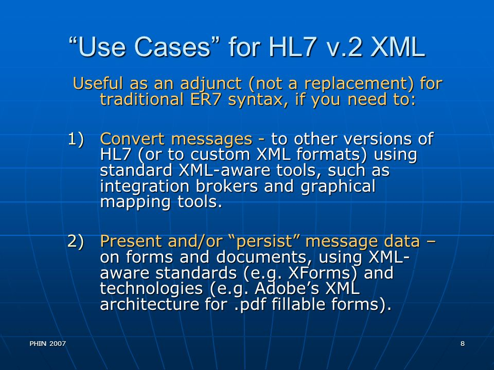Use Cases for HL7 v.2 XML Useful as an adjunct (not a replacement) for traditional ER7 syntax, if you need to: