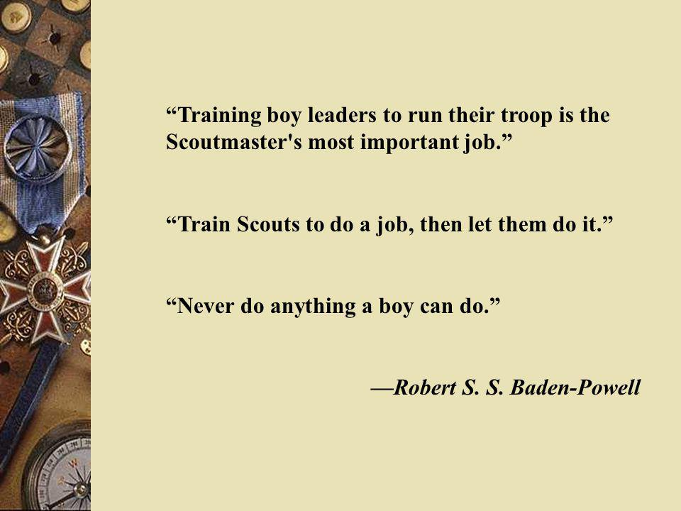 Training boy leaders to run their troop is the Scoutmaster s most important job.