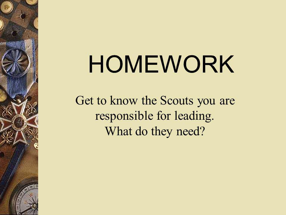 HOMEWORK HOMEWORK Get to know the Scouts you are responsible for leading. What do they need