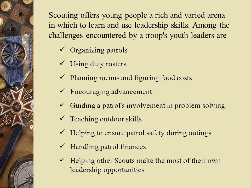 Scouting offers young people a rich and varied arena in which to learn and use leadership skills. Among the challenges encountered by a troop s youth leaders are