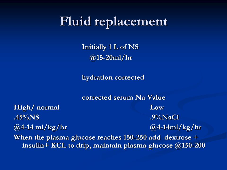 Fluid replacement Initially 1 L of NS @15-20ml/hr hydration corrected