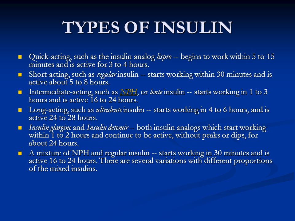 TYPES OF INSULIN Quick-acting, such as the insulin analog lispro -- begins to work within 5 to 15 minutes and is active for 3 to 4 hours.