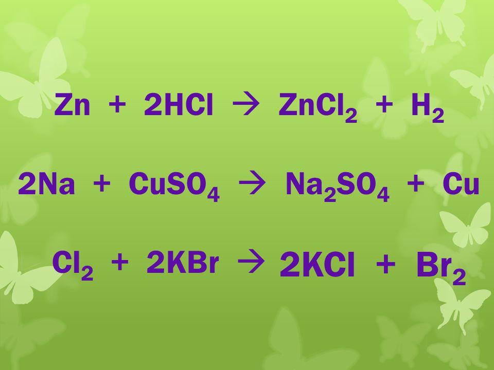 2KCl + Br2 Zn + 2HCl  ZnCl2 + H2 2Na + CuSO4  Na2SO4 + Cu