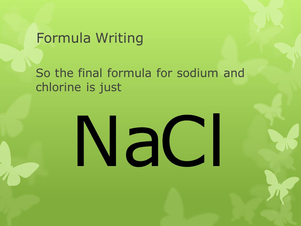 Formula Writing So the final formula for sodium and chlorine is just Na Cl
