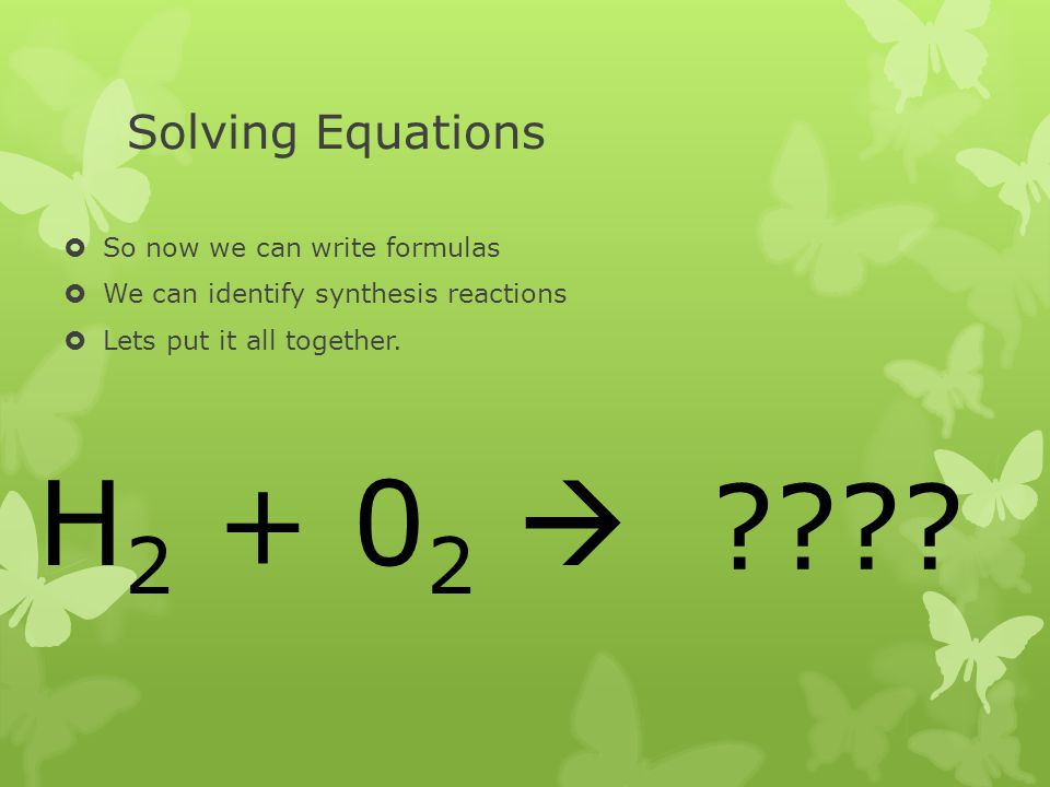 H2 + 02  Solving Equations So now we can write formulas