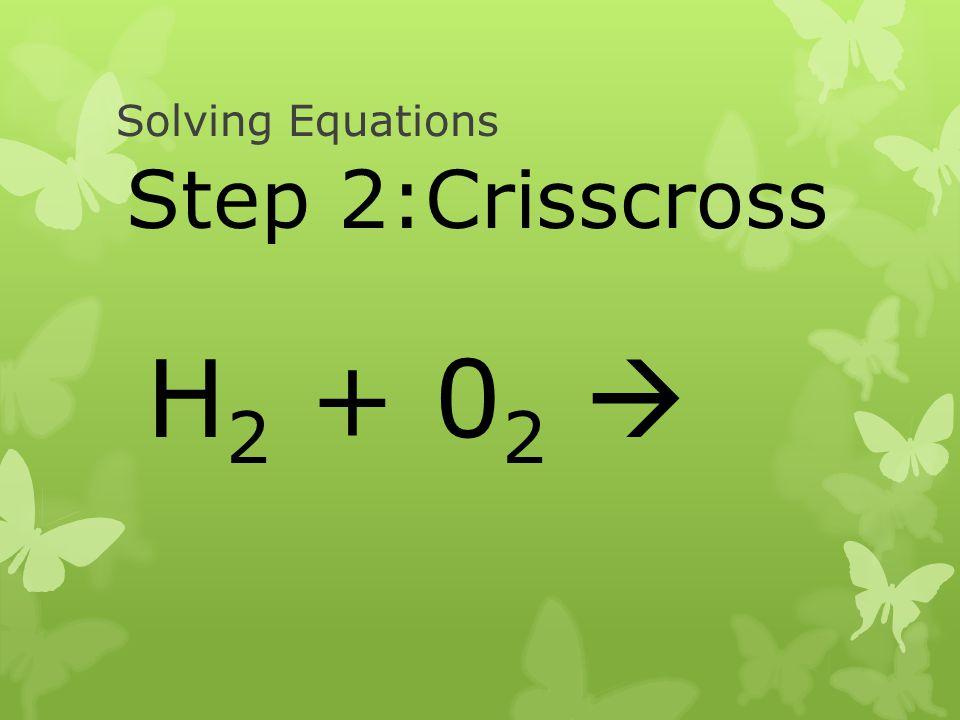Solving Equations Step 2:Crisscross H2 + 02 