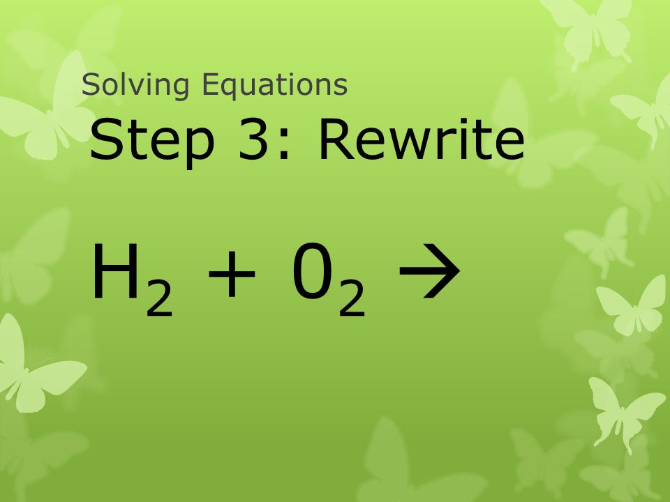 Solving Equations Step 3: Rewrite H2 + 02 