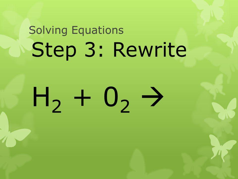 Solving Equations Step 3: Rewrite H2 + 02 