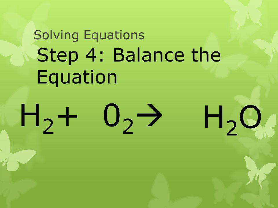 Solving Equations Step 4: Balance the Equation H2+ 02 H2O