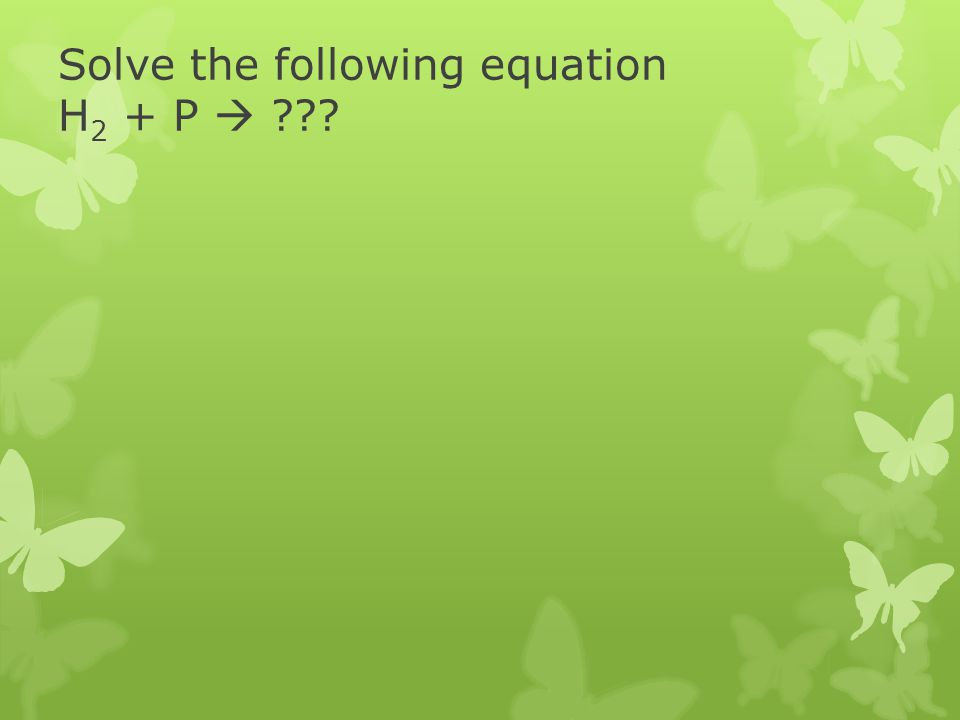 Solve the following equation H2 + P 