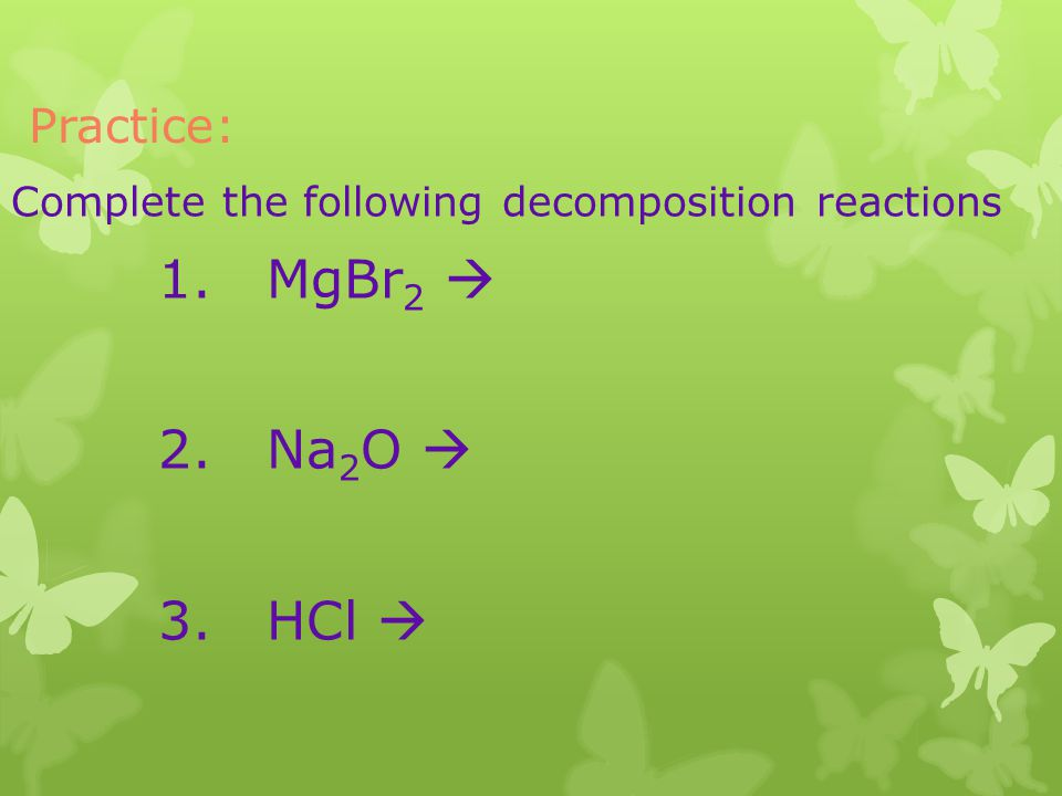 1. MgBr2  2. Na2O  3. HCl  Practice: