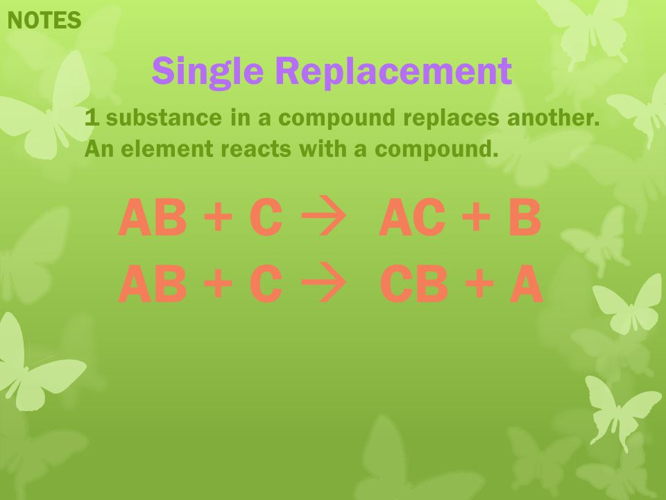 AB + C  AC + B AB + C  CB + A Single Replacement NOTES