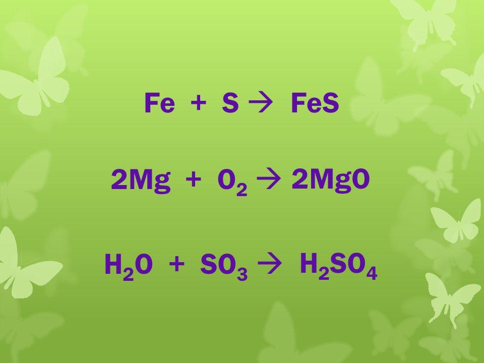 Fe + S  FeS 4 click 2Mg + O2  2MgO H2O + SO3  H2SO4