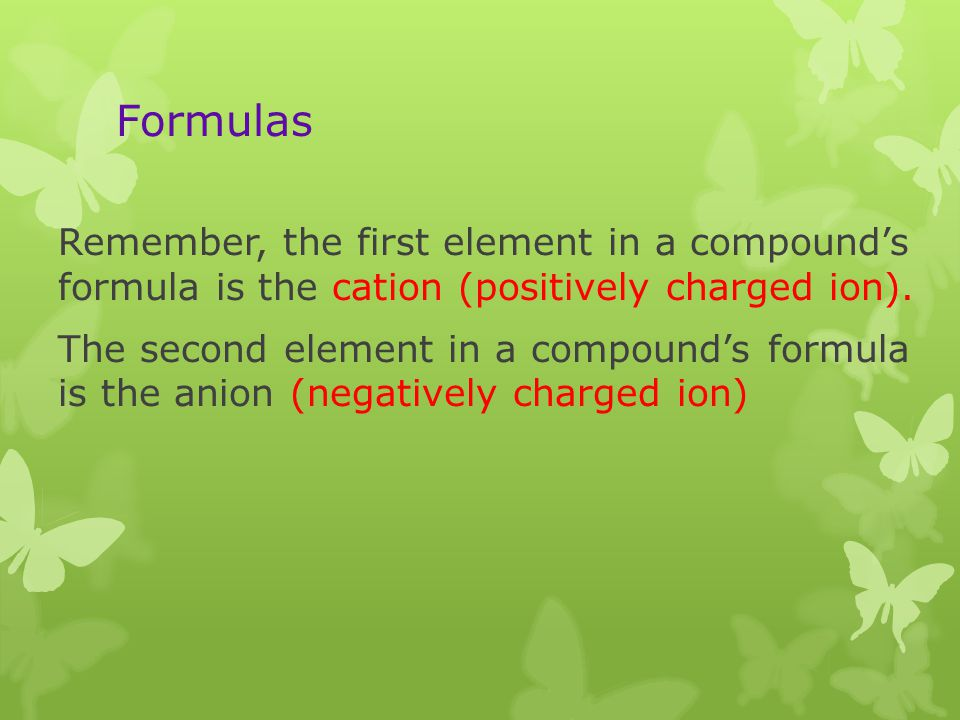 Formulas Remember, the first element in a compound's formula is the cation (positively charged ion).