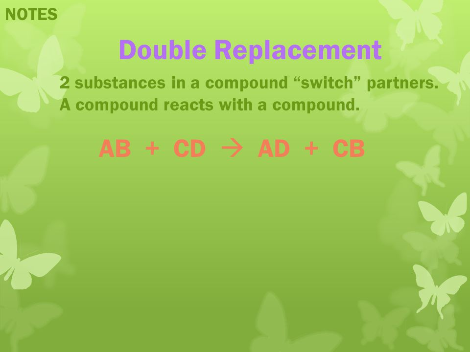 Double Replacement AB + CD  AD + CB NOTES