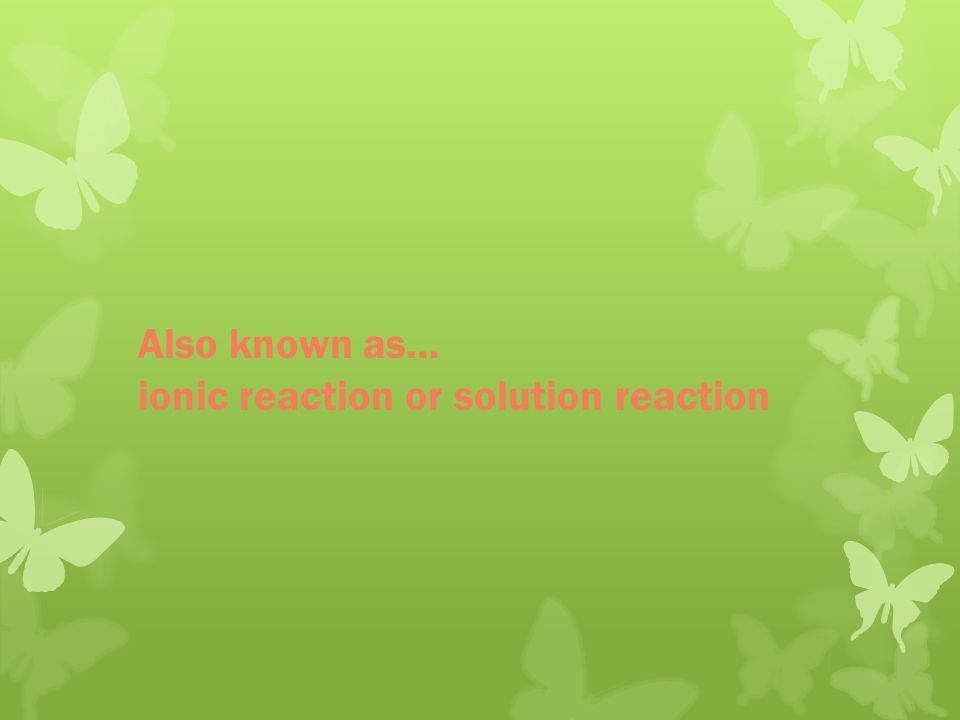 Also known as… ionic reaction or solution reaction