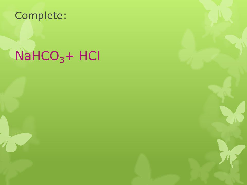 Complete: NaHCO3+ HCl