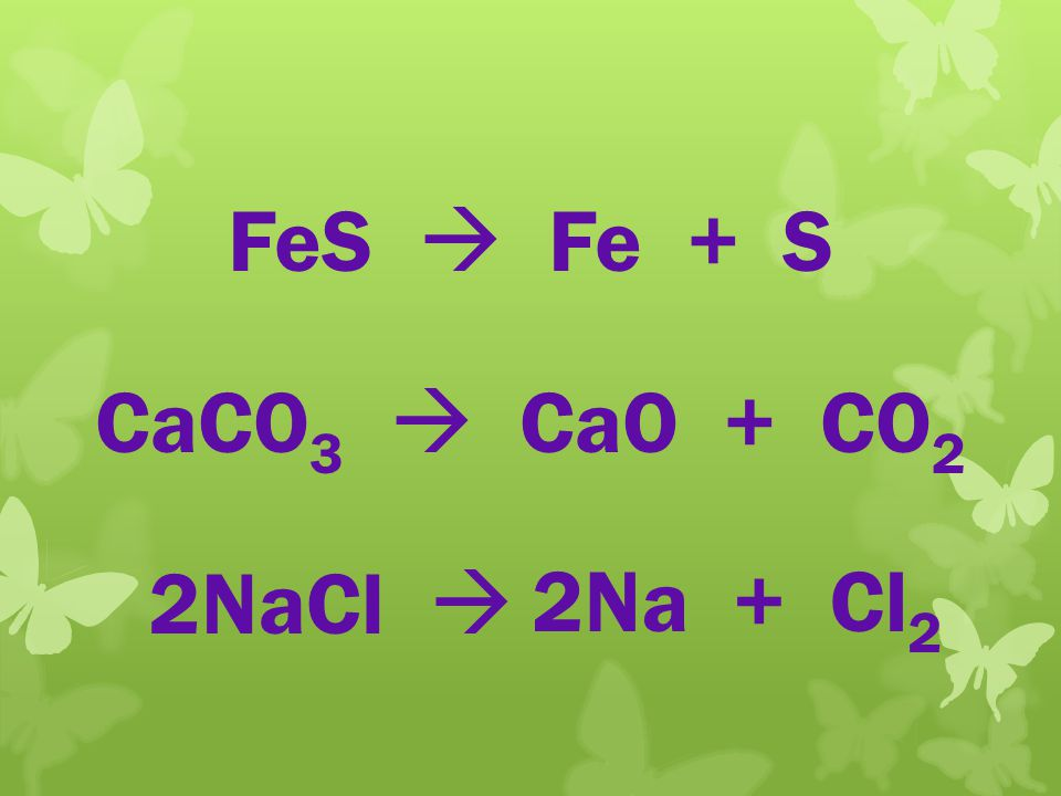 FeS  Fe + S Two click CaCO3  CaO + CO2 2NaCl  2Na + Cl2