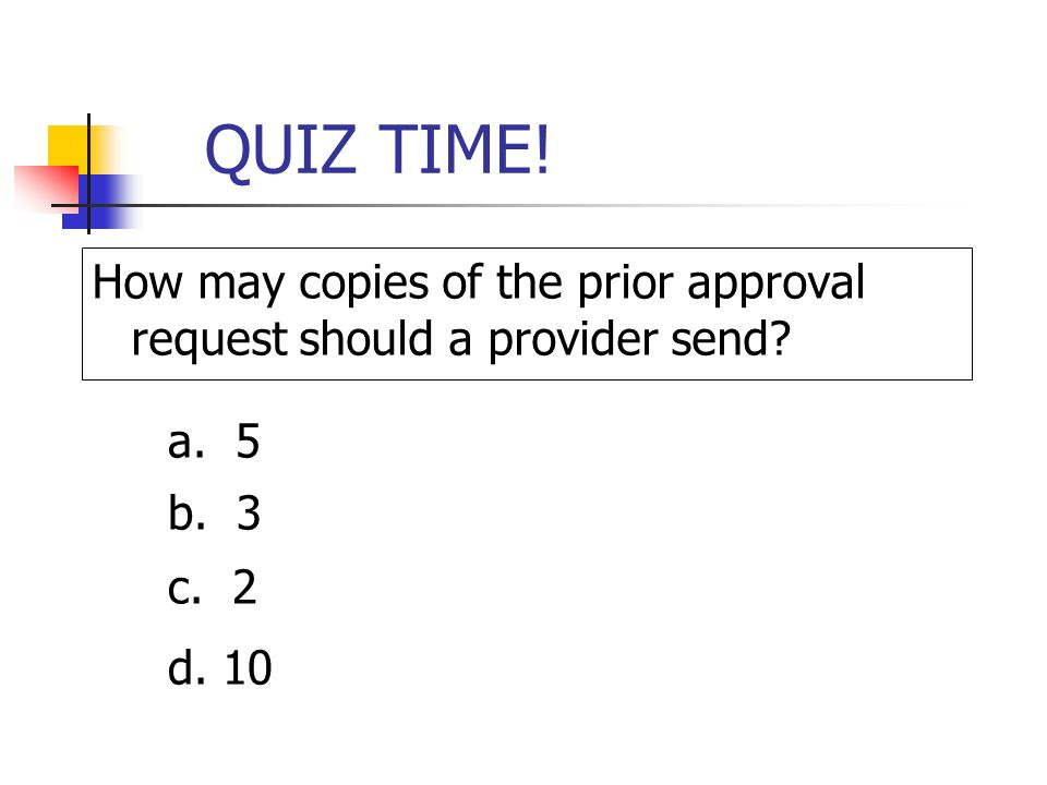 QUIZ TIME! How may copies of the prior approval request should a provider send a. 5. b. 3. c. 2 (the original and a copy for the EDS files)