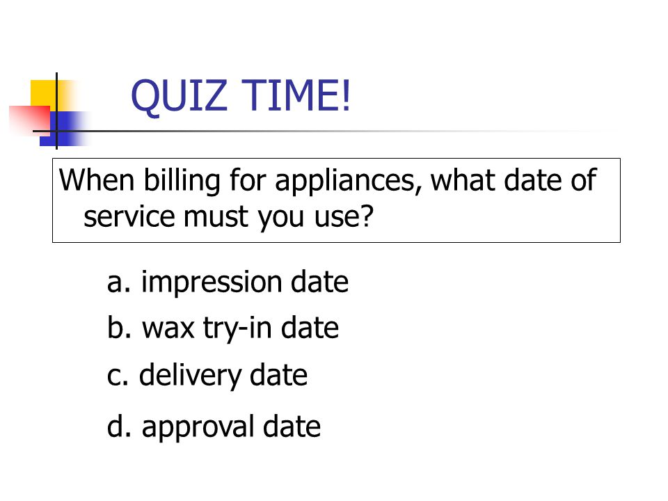 QUIZ TIME! When billing for appliances, what date of service must you use a. impression date. b. wax try-in date.