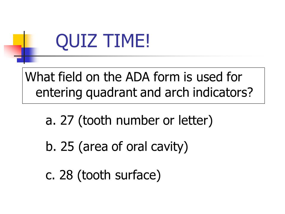 QUIZ TIME! What field on the ADA form is used for entering quadrant and arch indicators a. 27 (tooth number or letter)