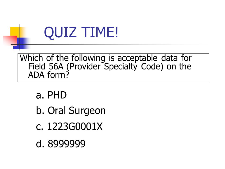 QUIZ TIME! a. PHD b. Oral Surgeon c. 1223G0001X d