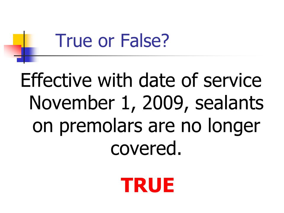 True or False Effective with date of service November 1, 2009, sealants on premolars are no longer covered.