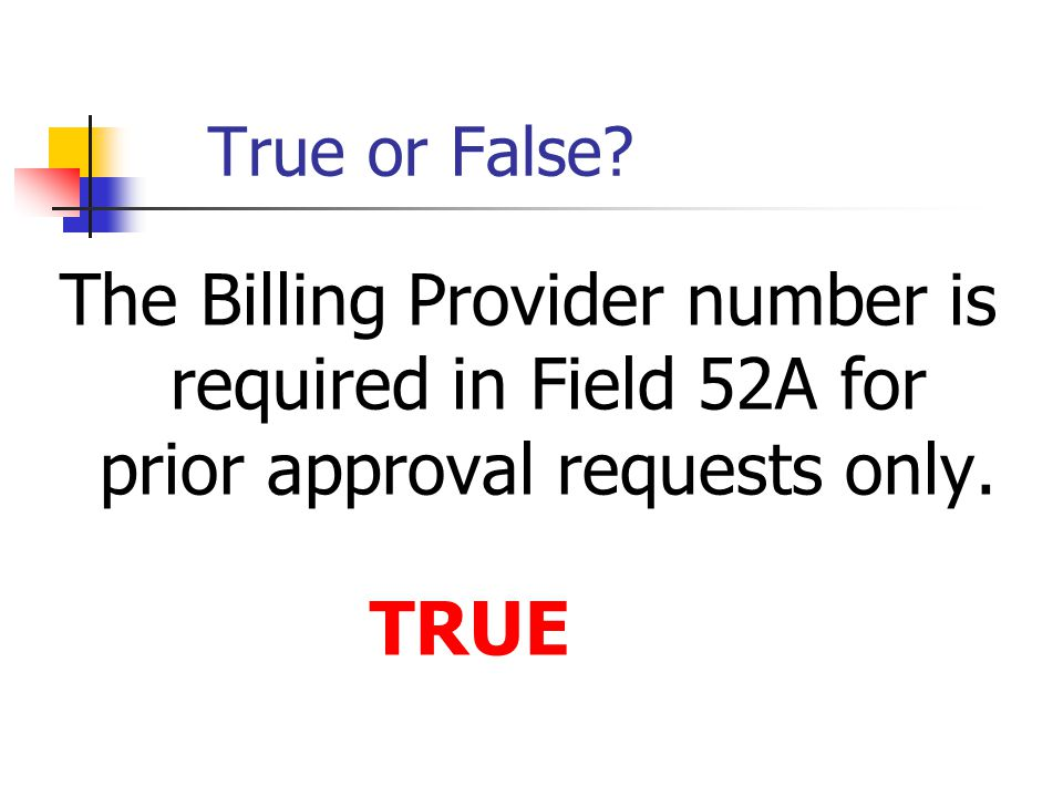 True or False The Billing Provider number is required in Field 52A for prior approval requests only.