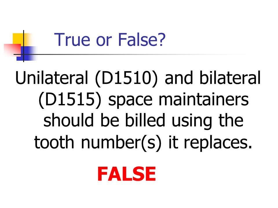 True or False Unilateral (D1510) and bilateral (D1515) space maintainers should be billed using the tooth number(s) it replaces.