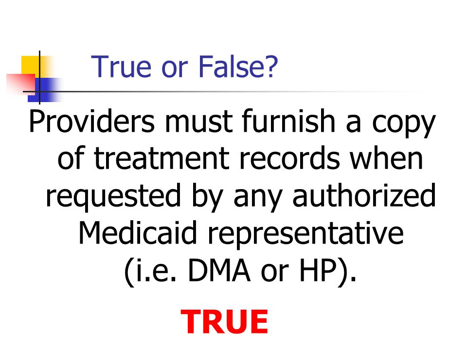 True or False Providers must furnish a copy of treatment records when requested by any authorized Medicaid representative (i.e. DMA or HP).