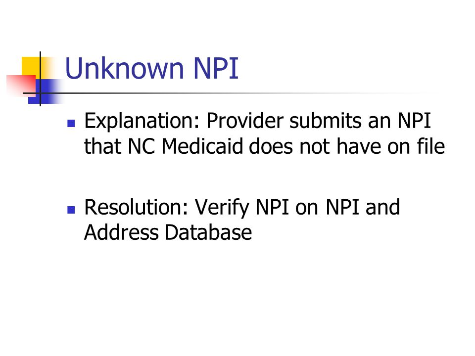 Unknown NPI Explanation: Provider submits an NPI that NC Medicaid does not have on file.
