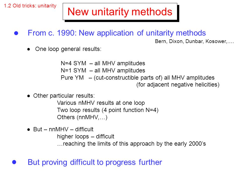 1.2 Old tricks: unitarity New unitarity methods. From c. 1990: New application of unitarity methods.