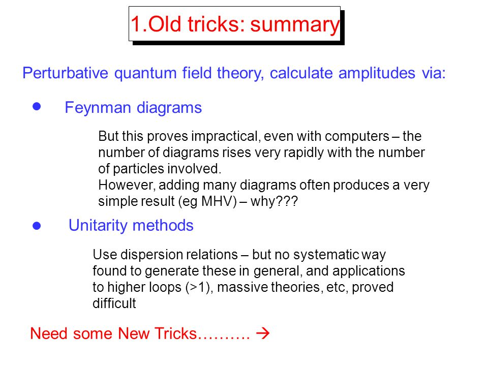 1.Old tricks: summary Perturbative quantum field theory, calculate amplitudes via: Feynman diagrams.