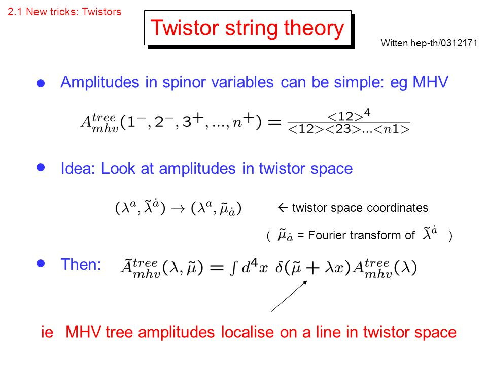 2.1 New tricks: Twistors Twistor string theory. Witten hep-th/ Amplitudes in spinor variables can be simple: eg MHV.