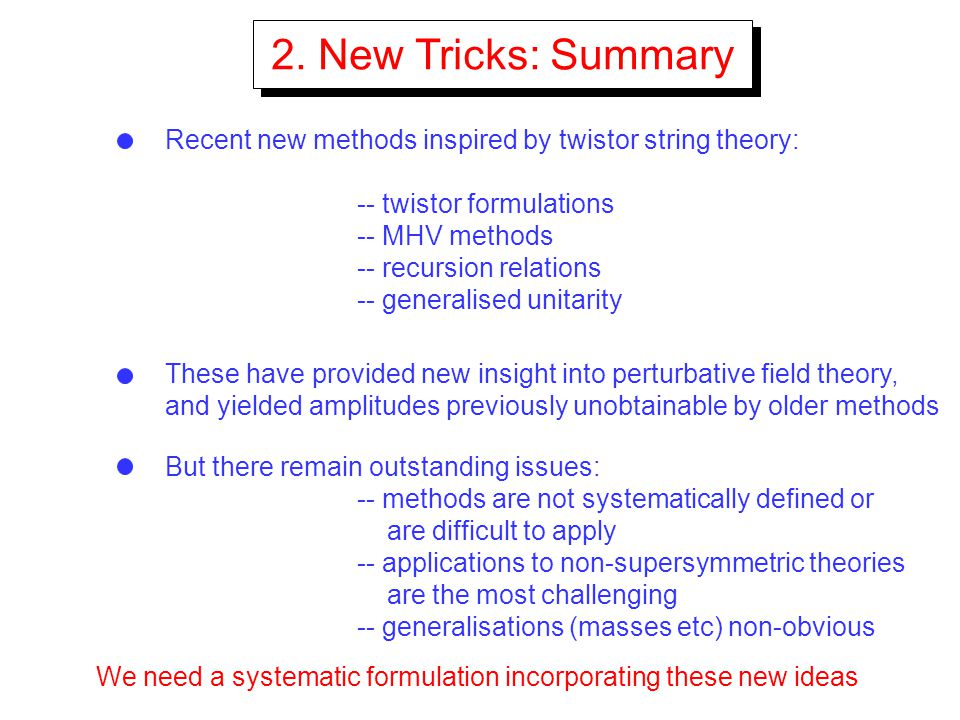 2. New Tricks: Summary Recent new methods inspired by twistor string theory: -- twistor formulations.