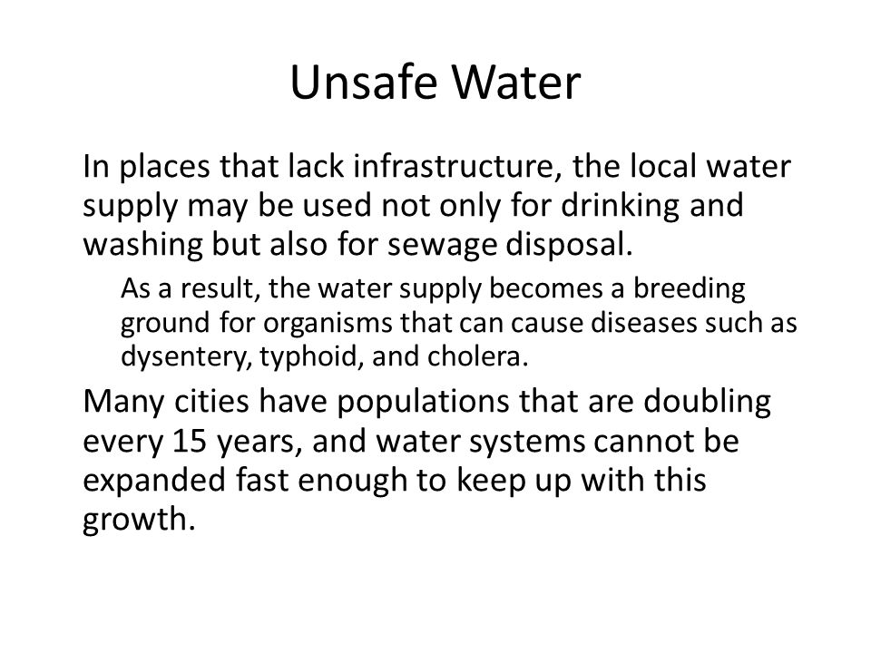 Unsafe Water In places that lack infrastructure, the local water supply may be used not only for drinking and washing but also for sewage disposal.