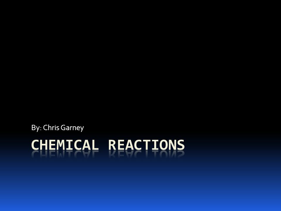 By: Chris Garney Chemical Reactions