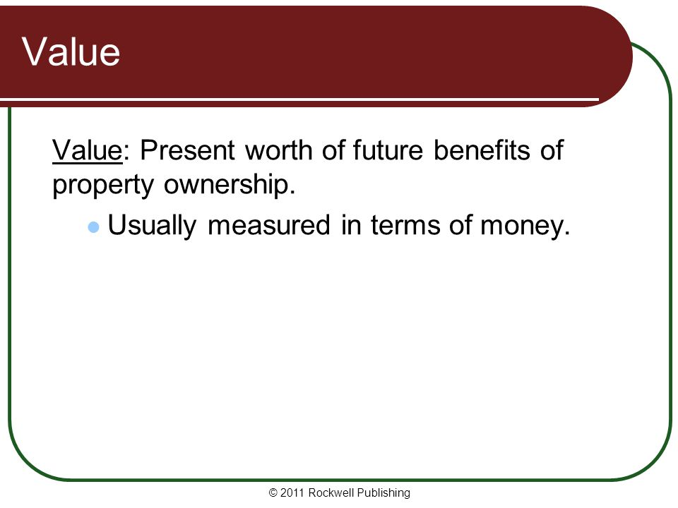 Value Value: Present worth of future benefits of property ownership.