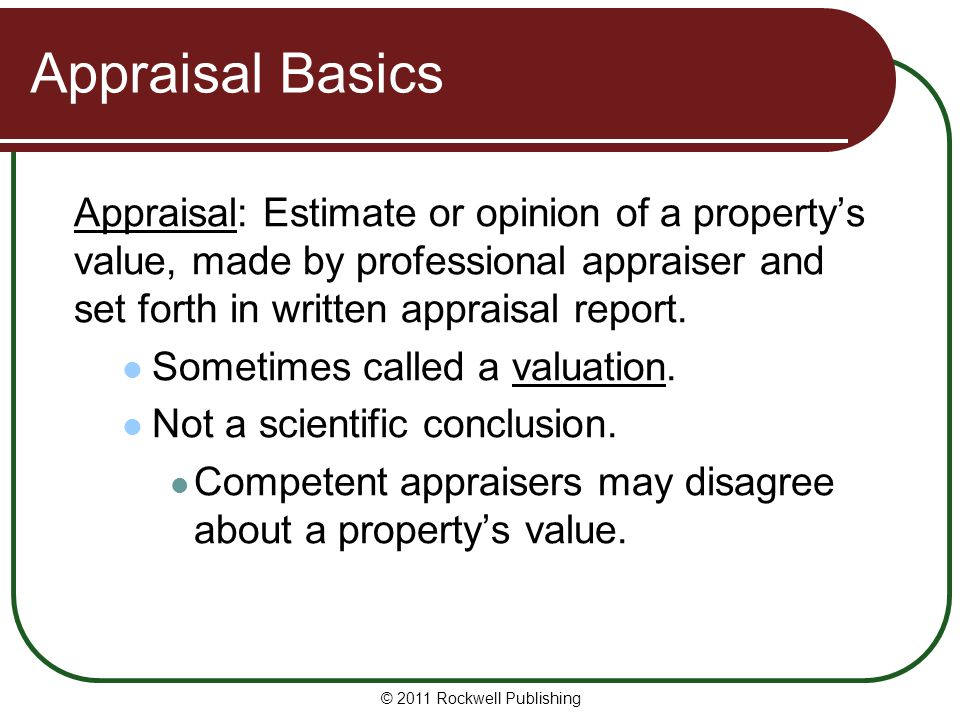 Appraisal Basics Appraisal: Estimate or opinion of a property's value, made by professional appraiser and set forth in written appraisal report.