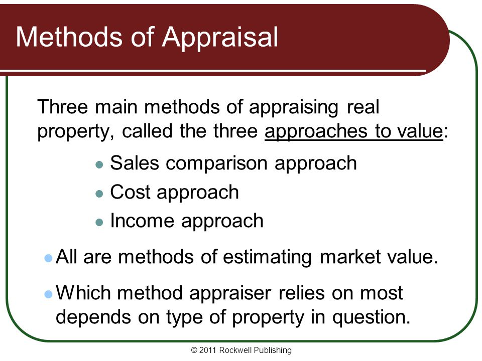 Methods of Appraisal Three main methods of appraising real property, called the three approaches to value: