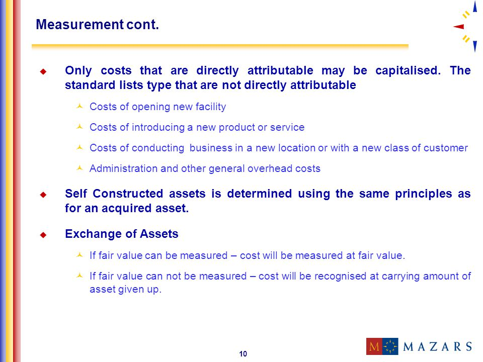 Measurement cont. Only costs that are directly attributable may be capitalised. The standard lists type that are not directly attributable.