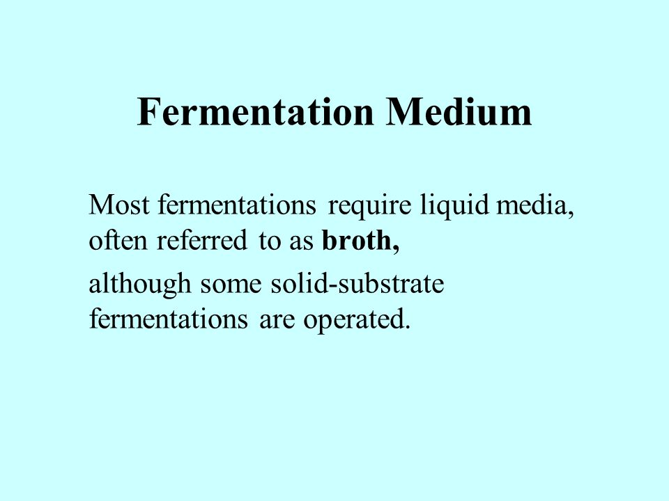 Fermentation Medium Most fermentations require liquid media, often referred to as broth, although some solid-substrate fermentations are operated.