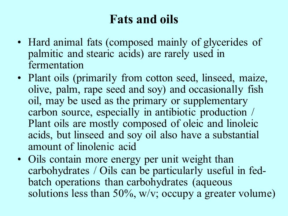 Fats and oils Hard animal fats (composed mainly of glycerides of palmitic and stearic acids) are rarely used in fermentation.