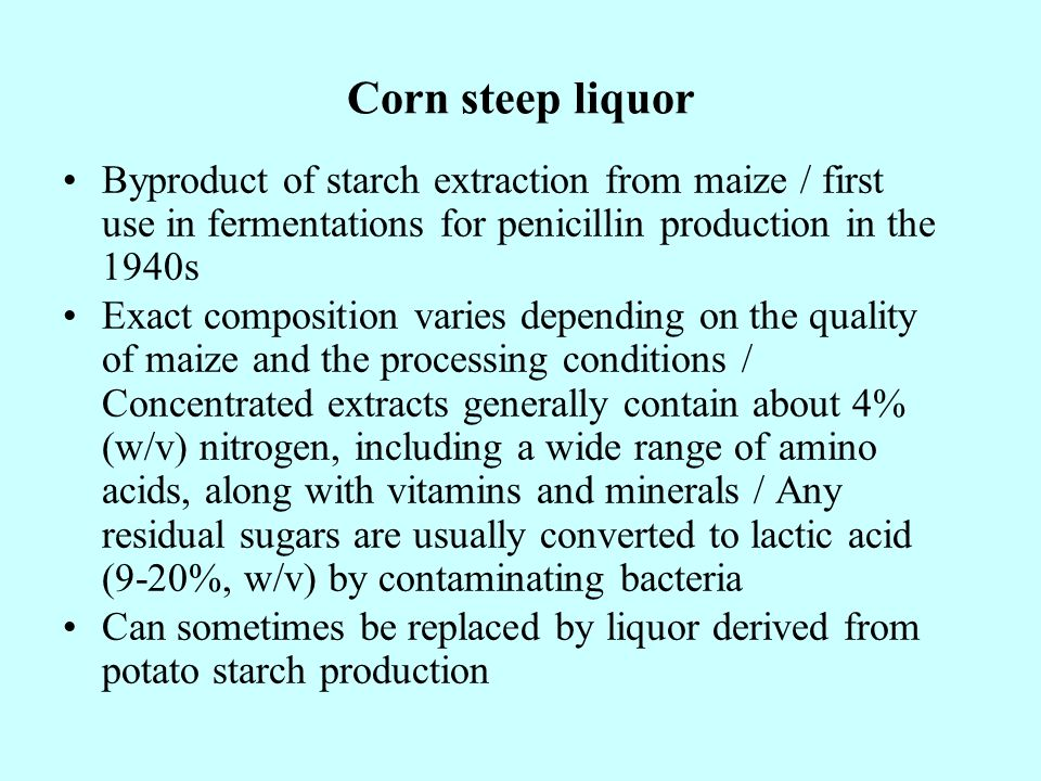 Corn steep liquor Byproduct of starch extraction from maize / first use in fermentations for penicillin production in the 1940s.