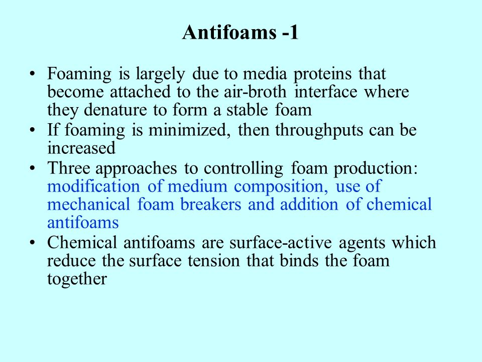 Antifoams -1 Foaming is largely due to media proteins that become attached to the air-broth interface where they denature to form a stable foam.
