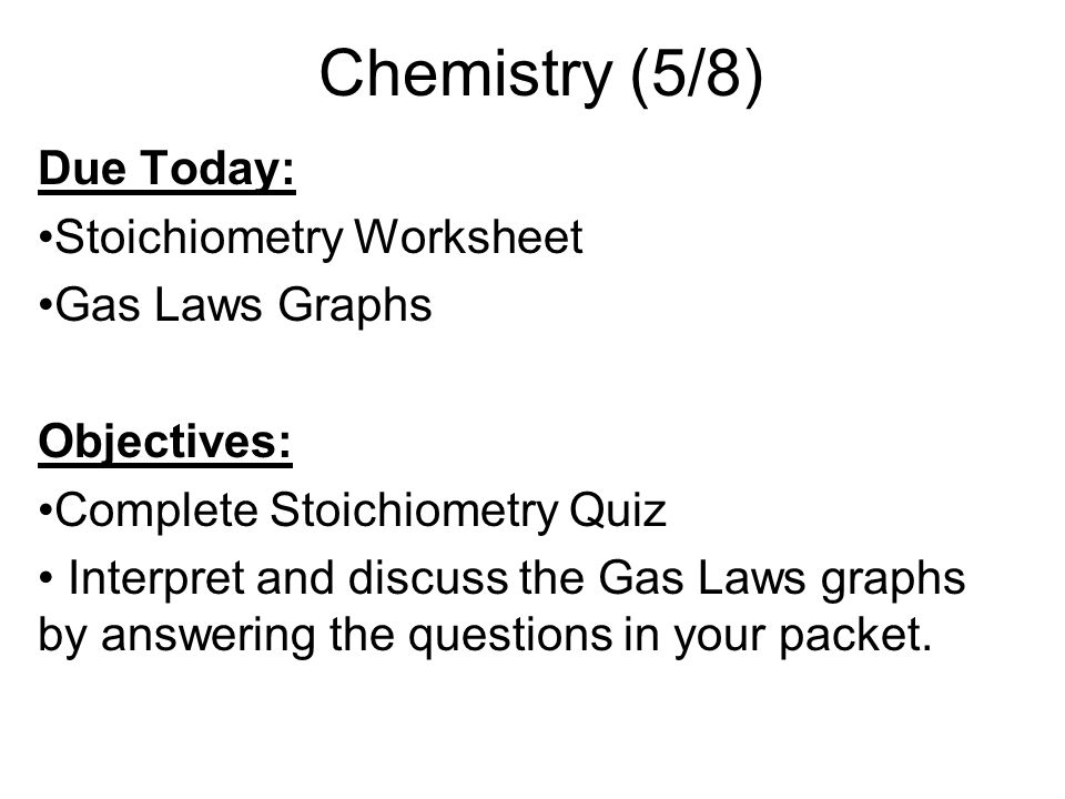 Chemistry (5/8) Due Today: Stoichiometry Worksheet Gas Laws Graphs