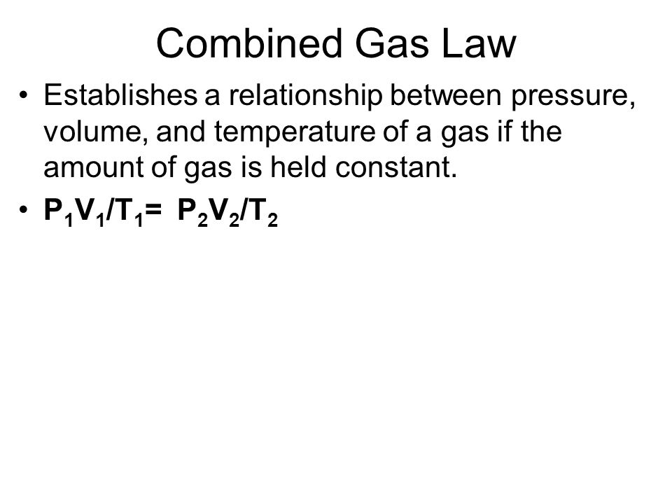 Combined Gas Law Establishes a relationship between pressure, volume, and temperature of a gas if the amount of gas is held constant.